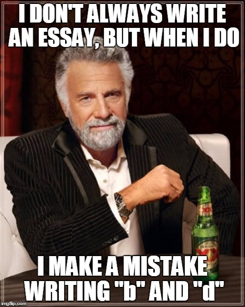 "The Most Interesting Man In The World Meme | I DON'T ALWAYS WRITE AN ESSAY, BUT WHEN I DO I MAKE A MISTAKE WRITING ""b"" AND ""d"" 