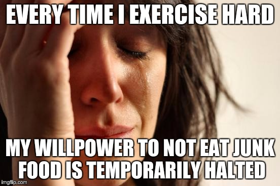 First World Problems Meme | EVERY TIME I EXERCISE HARD MY WILLPOWER TO NOT EAT JUNK FOOD IS TEMPORARILY HALTED | image tagged in memes,first world problems | made w/ Imgflip meme maker