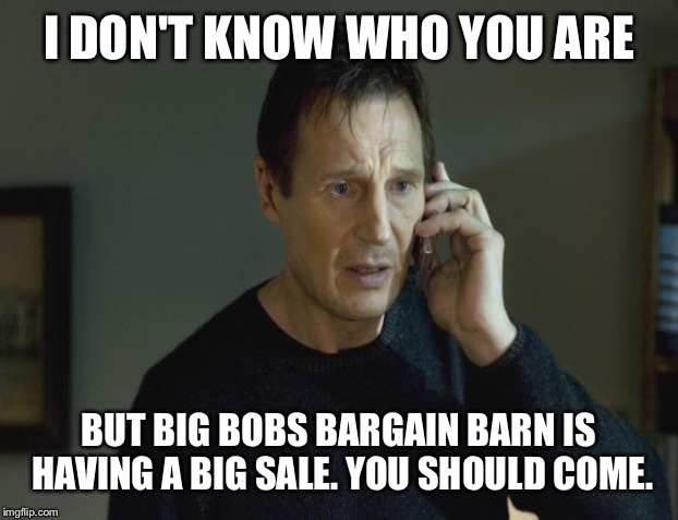 I DON'T KNOW WHO YOU ARE BUT BIG BOBS BARGAIN BARN IS HAVING A BIG SALE. YOU SHOULD COME. | made w/ Imgflip meme maker