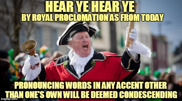 Town Crier | HEAR YE HEAR YE PRONOUNCING WORDS IN ANY ACCENT OTHER THAN ONE'S OWN WILL BE DEEMED CONDESCENDING BY ROYAL PROCLOMATION AS FROM TODAY | image tagged in town crier | made w/ Imgflip meme maker