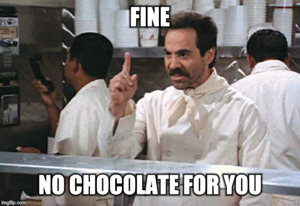FINE NO CHOCOLATE FOR YOU | made w/ Imgflip meme maker