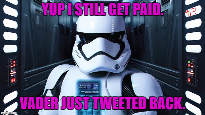 YUP I STILL GET PAID. VADER JUST TWEETED BACK. | made w/ Imgflip meme maker