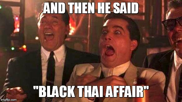 "AND THEN HE SAID ""BLACK THAI AFFAIR"" 