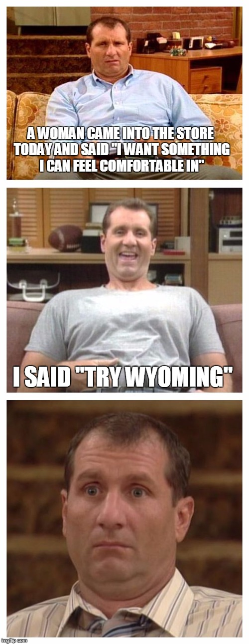 "Best of Al Bundy |  A WOMAN CAME INTO THE STORE TODAY AND SAID ""I WANT SOMETHING I CAN FEEL COMFORTABLE IN""; I SAID ""TRY WYOMING"" 