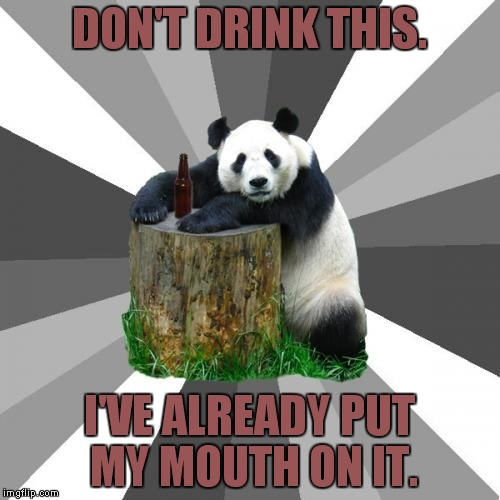 Pickup Line Panda |  DON'T DRINK THIS. I'VE ALREADY PUT MY MOUTH ON IT. | image tagged in memes,pickup line panda | made w/ Imgflip meme maker