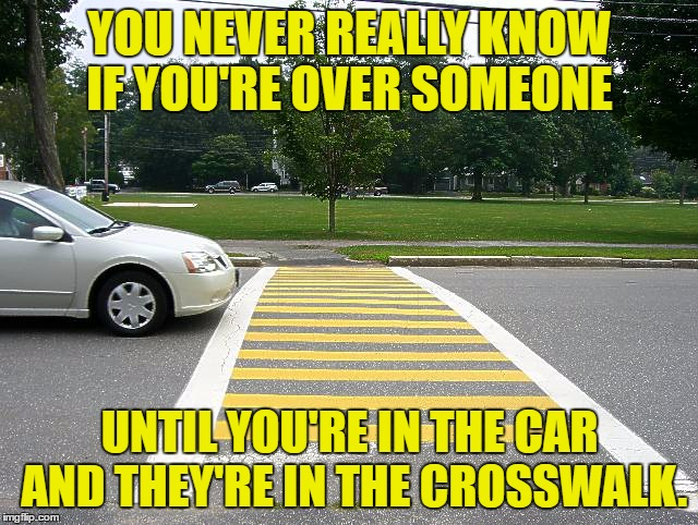 closure | YOU NEVER REALLY KNOW IF YOU'RE OVER SOMEONE UNTIL YOU'RE IN THE CAR AND THEY'RE IN THE CROSSWALK. | image tagged in crosswalk,relationships,break up,funny memes | made w/ Imgflip meme maker