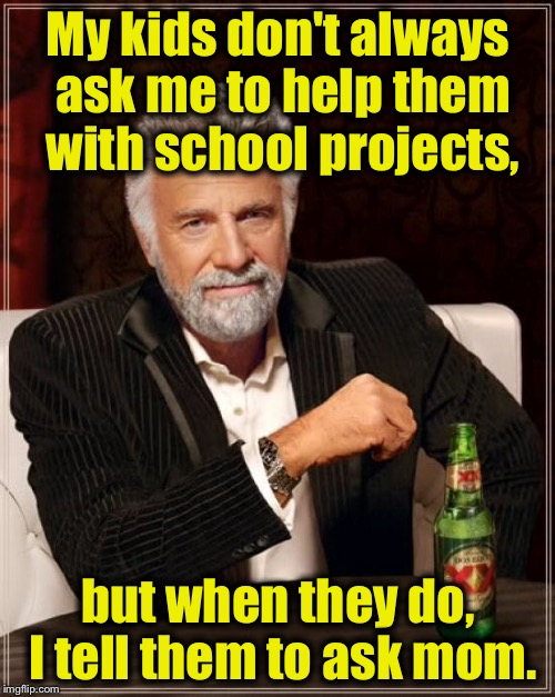 The Most Interesting Man In The World Meme | My kids don't always ask me to help them with school projects, but when they do, I tell them to ask mom. | image tagged in memes,the most interesting man in the world | made w/ Imgflip meme maker