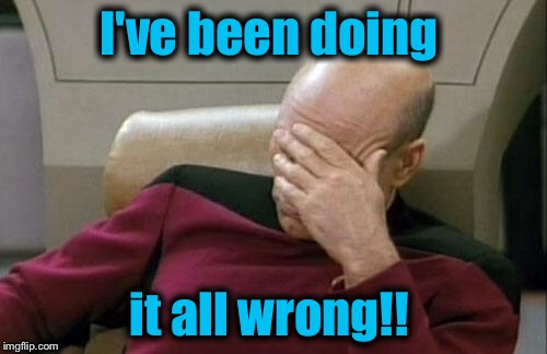 Captain Picard Facepalm Meme | I've been doing it all wrong!! | image tagged in memes,captain picard facepalm | made w/ Imgflip meme maker