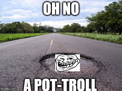 pot-troll | OH NO A POT-TROLL | image tagged in pothole,troll,face,troll face,potholes,funny | made w/ Imgflip meme maker