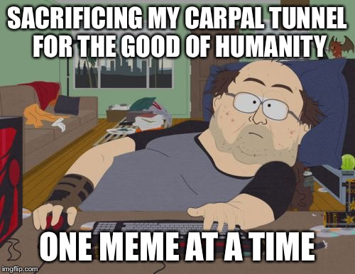 Because I Care | SACRIFICING MY CARPAL TUNNEL FOR THE GOOD OF HUMANITY ONE MEME AT A TIME | image tagged in memes,rpg fan | made w/ Imgflip meme maker