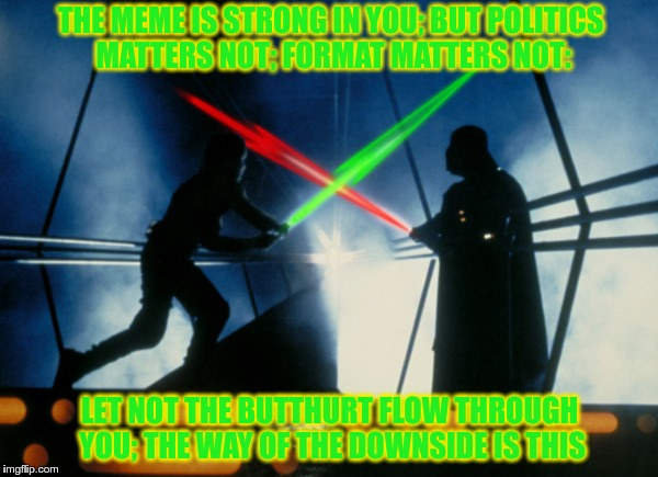Votewars: The Butthurt Strikes Back | THE MEME IS STRONG IN YOU; BUT POLITICS MATTERS NOT; FORMAT MATTERS NOT: LET NOT THE BUTTHURT FLOW THROUGH YOU; THE WAY OF THE DOWNSIDE IS T | image tagged in votewars the butthurt strikes back,equi-bean-ium,starwars,downside,yoda wisdom,memes | made w/ Imgflip meme maker