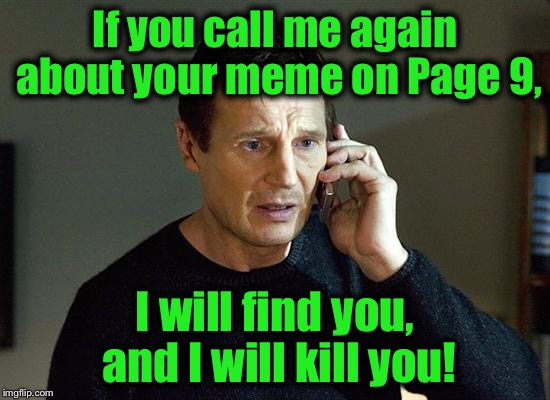 I know I'm  beating this into the ground, but it's something I feel I must do..... | If you call me again about your meme on Page 9, I will find you, and I will kill you! | image tagged in memes,liam neeson taken 2,funny,funny memes | made w/ Imgflip meme maker