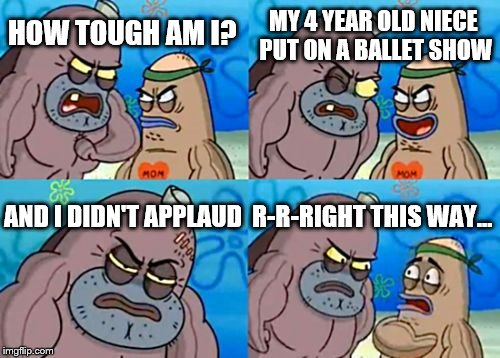 How Tough Are You | HOW TOUGH AM I? MY 4 YEAR OLD NIECE PUT ON A BALLET SHOW AND I DIDN'T APPLAUD R-R-RIGHT THIS WAY... | image tagged in memes,how tough are you,ballet | made w/ Imgflip meme maker