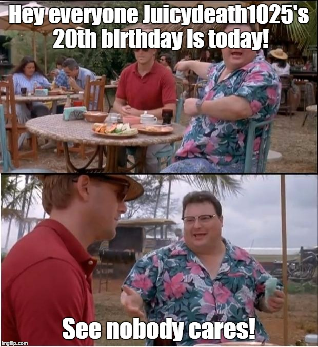 May 14th, Is The Day I Also Celebrate With Three Other Family Members: An Uncle, A Cousin, And A Family Friend. | Hey everyone Juicydeath1025's 20th birthday is today! See nobody cares! | image tagged in memes,see nobody cares,juicydeath1025,funny,happy birthday,party | made w/ Imgflip meme maker