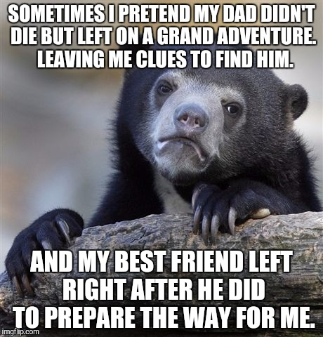 Confession Bear Meme | SOMETIMES I PRETEND MY DAD DIDN'T DIE BUT LEFT ON A GRAND ADVENTURE.  LEAVING ME CLUES TO FIND HIM. AND MY BEST FRIEND LEFT RIGHT AFTER HE D | image tagged in memes,confession bear,AdviceAnimals | made w/ Imgflip meme maker