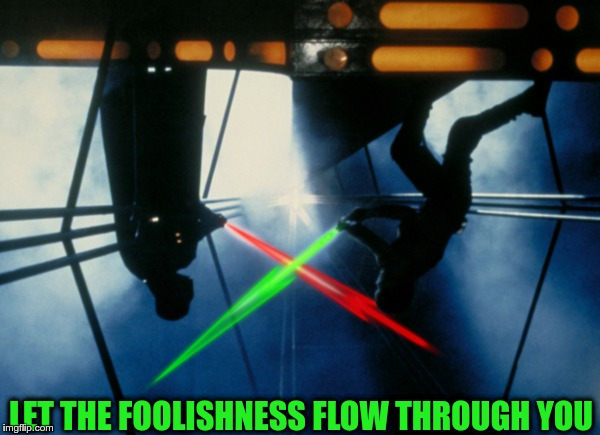 Votewars: The Butthurt Strikes Back | LET THE FOOLISHNESS FLOW THROUGH YOU | image tagged in votewars the butthurt strikes back | made w/ Imgflip meme maker