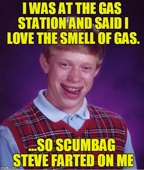 Bad Luck Brian Meme |  I WAS AT THE GAS STATION AND SAID I LOVE THE SMELL OF GAS. ...SO SCUMBAG STEVE FARTED ON ME | image tagged in memes,bad luck brian,scumbag steve,gas,fart,gas station | made w/ Imgflip meme maker