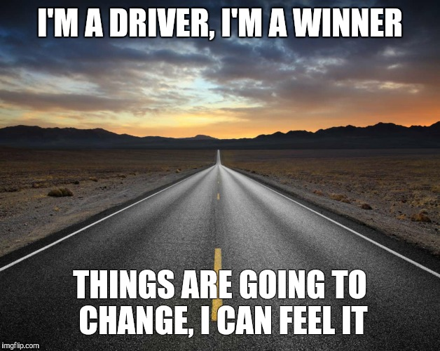 I'm a driver | I'M A DRIVER,I'M A WINNER THINGS ARE GOING TO CHANGE, I CAN FEEL IT | image tagged in driver | made w/ Imgflip meme maker