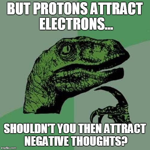 Philosoraptor Meme | BUT PROTONS ATTRACT ELECTRONS... SHOULDN'T YOU THEN ATTRACT NEGATIVE THOUGHTS? | image tagged in memes,philosoraptor | made w/ Imgflip meme maker