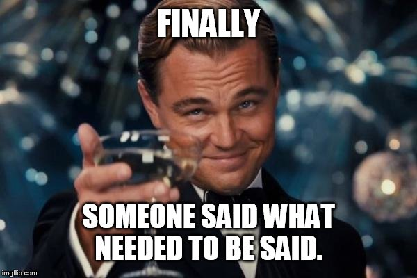Leonardo Dicaprio Cheers Meme | FINALLY SOMEONE SAID WHAT NEEDED TO BE SAID. | image tagged in memes,leonardo dicaprio cheers | made w/ Imgflip meme maker