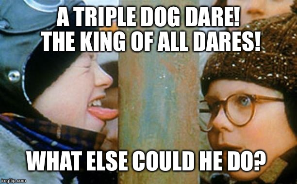 A TRIPLE DOG DARE! THE KING OF ALL DARES! WHAT ELSE COULD HE DO? | made w/ Imgflip meme maker