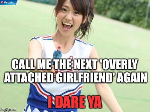 Yuko With Gun | CALL ME THE NEXT 'OVERLY ATTACHED GIRLFRIEND' AGAIN I DARE YA | image tagged in memes,yuko with gun | made w/ Imgflip meme maker