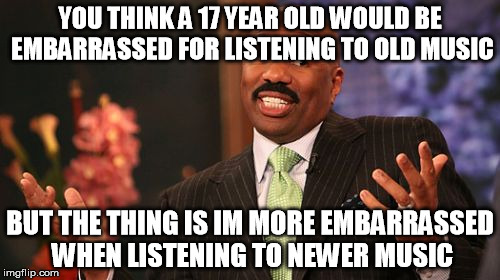 Steve Harvey Meme | YOU THINK A 17 YEAR OLD WOULD BE EMBARRASSED FOR LISTENING TO OLD MUSIC BUT THE THING IS IM MORE EMBARRASSED WHEN LISTENING TO NEWER MUSIC | image tagged in memes,steve harvey | made w/ Imgflip meme maker
