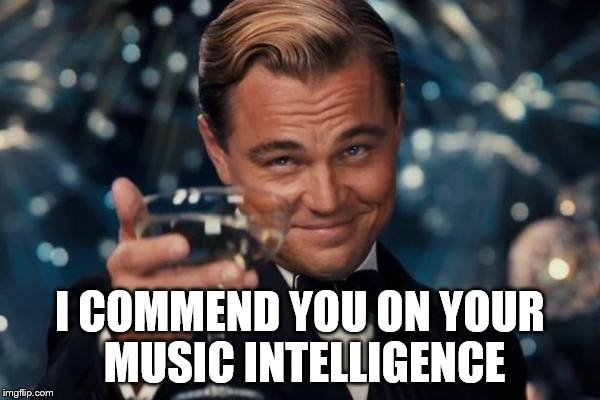 Leonardo Dicaprio Cheers Meme | I COMMEND YOU ON YOUR MUSIC INTELLIGENCE | image tagged in memes,leonardo dicaprio cheers | made w/ Imgflip meme maker
