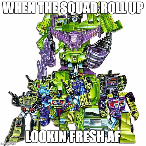 Squad up! |  WHEN THE SQUAD ROLL UP; LOOKIN FRESH AF | image tagged in constructicons,devastator,squad goals,meme | made w/ Imgflip meme maker
