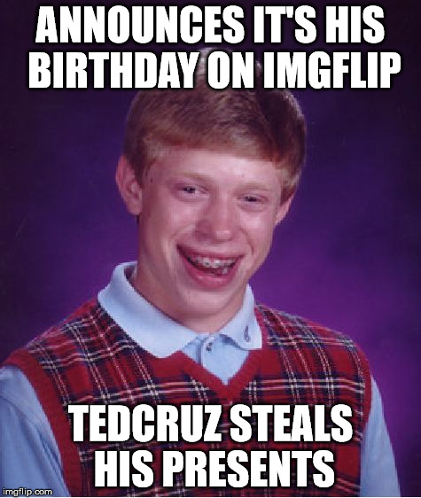 Bad Luck Brian Meme | ANNOUNCES IT'S HIS BIRTHDAY ON IMGFLIP TEDCRUZ STEALS HIS PRESENTS | image tagged in memes,bad luck brian | made w/ Imgflip meme maker