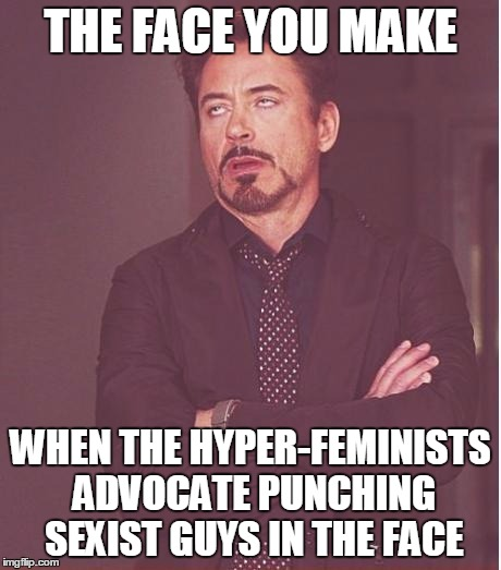 It's not OK when guys hit girls, and it's not any better when girls hit guys, m'kay? | THE FACE YOU MAKE WHEN THE HYPER-FEMINISTS ADVOCATE PUNCHING SEXIST GUYS IN THE FACE | image tagged in memes,face you make robert downey jr | made w/ Imgflip meme maker