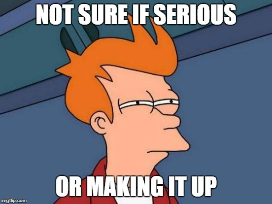 NOT SURE IF SERIOUS OR MAKING IT UP | image tagged in memes,futurama fry | made w/ Imgflip meme maker
