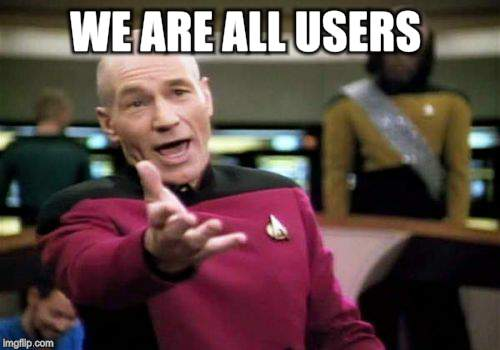 Picard Wtf Meme | WE ARE ALL USERS | image tagged in memes,picard wtf | made w/ Imgflip meme maker