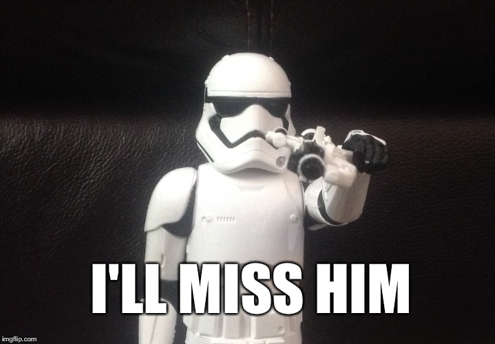 Storm Trooper Takes Aim | I'LL MISS HIM | image tagged in storm trooper takes aim | made w/ Imgflip meme maker