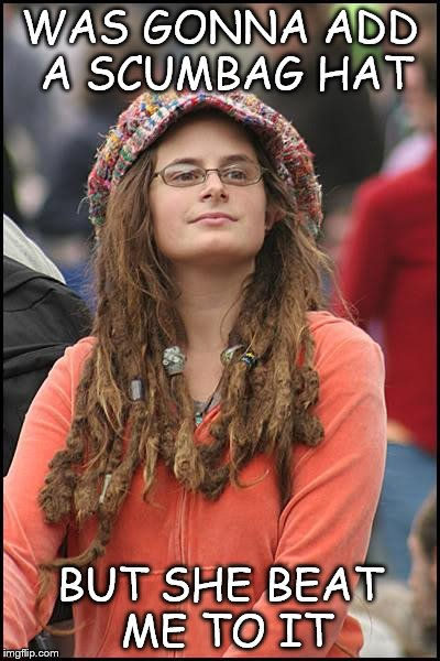 College Liberal Meme | WAS GONNA ADD A SCUMBAG HAT BUT SHE BEAT ME TO IT | image tagged in memes,college liberal | made w/ Imgflip meme maker