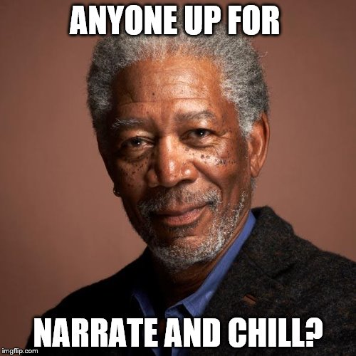 Morgan Freeman | ANYONE UP FOR NARRATE AND CHILL? | image tagged in morgan freeman | made w/ Imgflip meme maker
