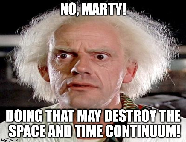 NO, MARTY! DOING THAT MAY DESTROY THE SPACE AND TIME CONTINUUM! | made w/ Imgflip meme maker