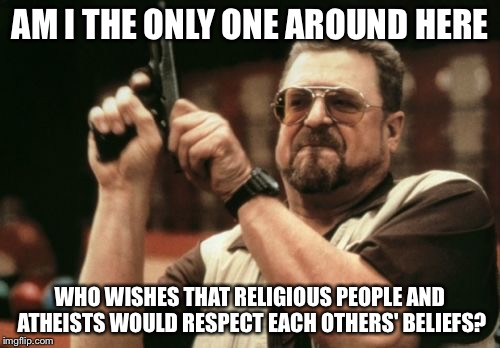 Am I The Only One Around Here |  AM I THE ONLY ONE AROUND HERE; WHO WISHES THAT RELIGIOUS PEOPLE AND ATHEISTS WOULD RESPECT EACH OTHERS' BELIEFS? | image tagged in memes,am i the only one around here | made w/ Imgflip meme maker