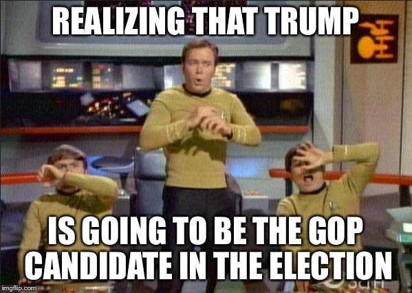 Star Trek Gasp |  REALIZING THAT TRUMP; IS GOING TO BE THE GOP CANDIDATE IN THE ELECTION | image tagged in star trek gasp | made w/ Imgflip meme maker