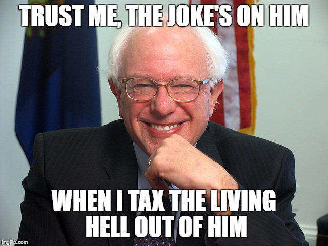 Bernie Sanders | TRUST ME, THE JOKE'S ON HIM WHEN I TAX THE LIVING HELL OUT OF HIM | image tagged in bernie sanders | made w/ Imgflip meme maker