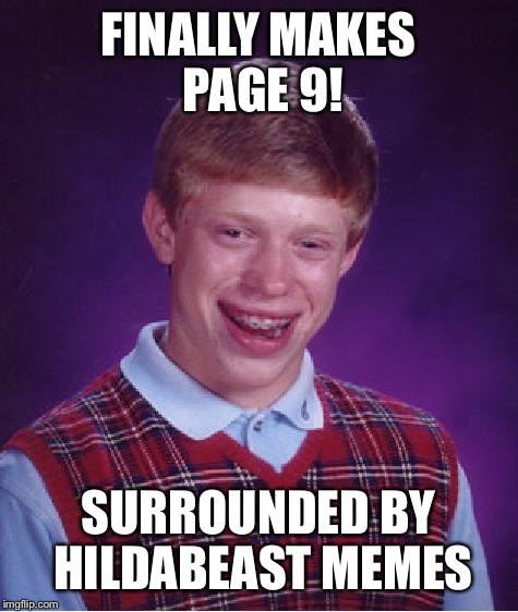 Bad Luck Brian Meme | FINALLY MAKES PAGE 9! SURROUNDED BY HILDABEAST MEMES | image tagged in memes,bad luck brian | made w/ Imgflip meme maker