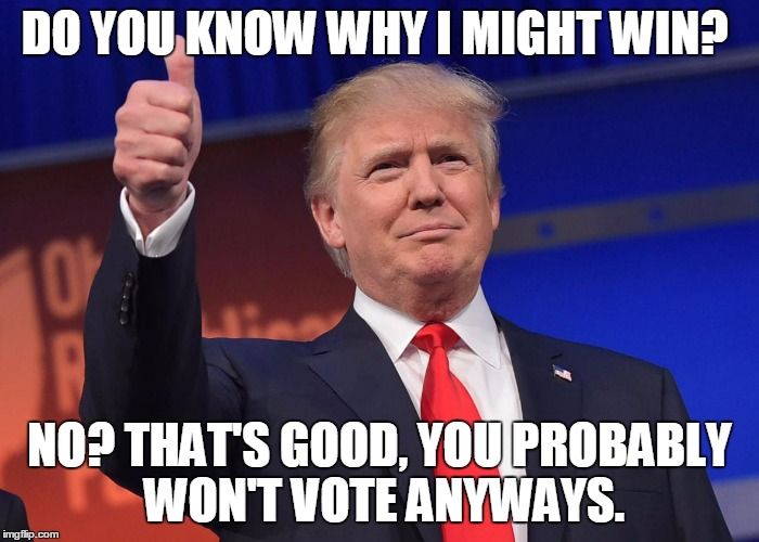 DJ Trump |  DO YOU KNOW WHY I MIGHT WIN? NO? THAT'S GOOD, YOU PROBABLY WON'T VOTE ANYWAYS. | image tagged in dj trump | made w/ Imgflip meme maker