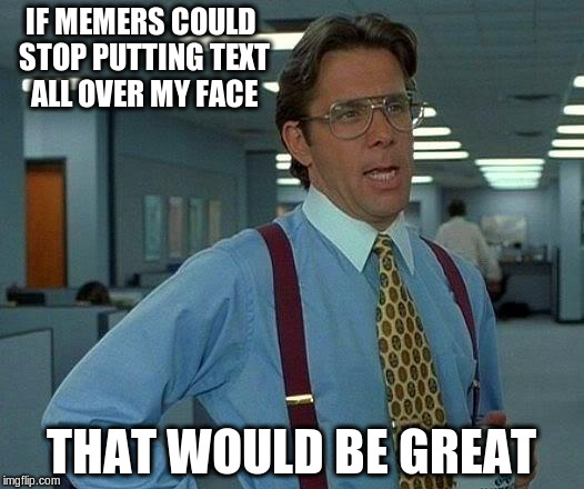 That Would Be Great Meme | IF MEMERS COULD STOP PUTTING TEXT ALL OVER MY FACE THAT WOULD BE GREAT | image tagged in memes,that would be great | made w/ Imgflip meme maker