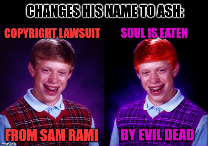 Worse Luck Ryan | CHANGES HIS NAME TO ASH: COPYRIGHT LAWSUIT FROM SAM RAMI SOUL IS EATEN BY EVIL DEAD | image tagged in worse luck ryan | made w/ Imgflip meme maker