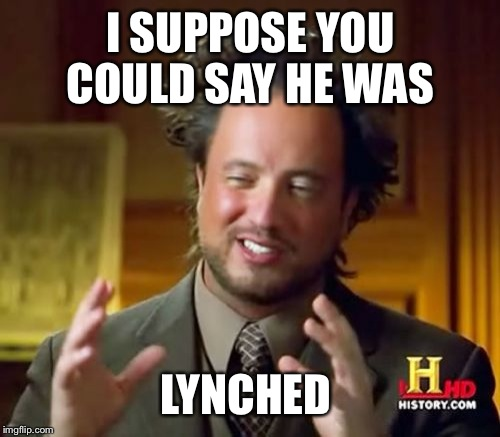 Ancient Aliens Meme | I SUPPOSE YOU COULD SAY HE WAS LYNCHED | image tagged in memes,ancient aliens | made w/ Imgflip meme maker