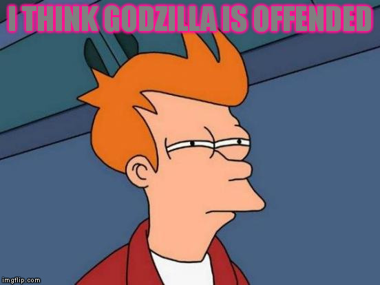 Futurama Fry Meme | I THINK GODZILLA IS OFFENDED | image tagged in memes,futurama fry | made w/ Imgflip meme maker
