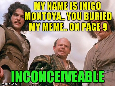 MY NAME IS INIGO MONTOYA.. YOU BURIED MY MEME.. ON PAGE 9 INCONCEIVEABLE | made w/ Imgflip meme maker