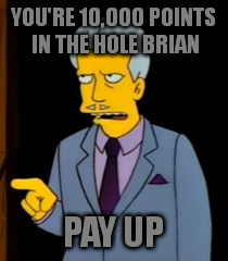 YOU'RE 10,000 POINTS IN THE HOLE BRIAN PAY UP | made w/ Imgflip meme maker
