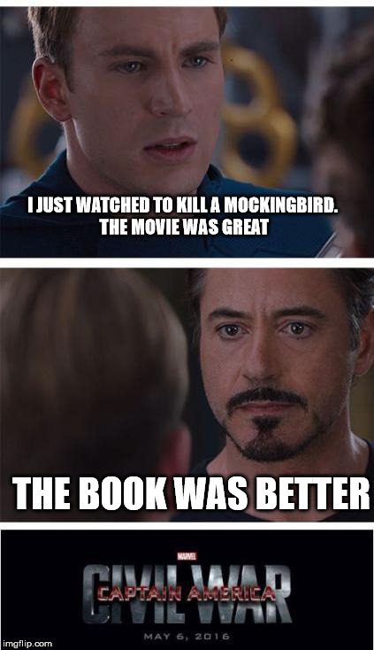 Marvel Civil War 1 Meme | I JUST WATCHED TO KILL A MOCKINGBIRD. THE MOVIE WAS GREAT THE BOOK WAS BETTER | image tagged in memes,marvel civil war 1 | made w/ Imgflip meme maker