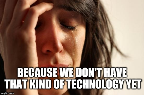 First World Problems Meme | BECAUSE WE DON'T HAVE THAT KIND OF TECHNOLOGY YET | image tagged in memes,first world problems | made w/ Imgflip meme maker